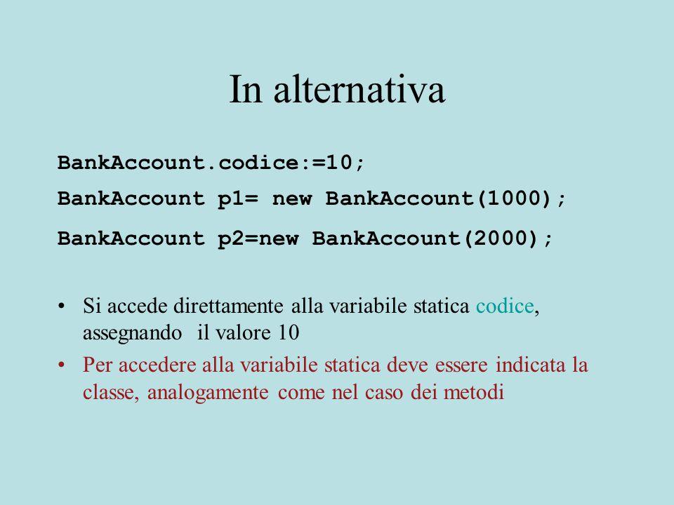 In alternativa BankAccount.codice:=10; BankAccount p1= new BankAccount(1000); BankAccount p2=new BankAccount(2000); Si accede direttamente alla variabile statica codice, assegnando il valore 10 Per accedere alla variabile statica deve essere indicata la classe, analogamente come nel caso dei metodi