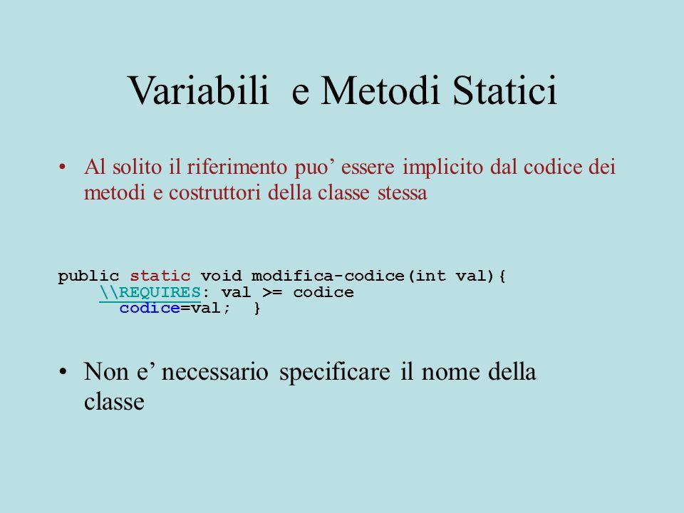Variabili e Metodi Statici Al solito il riferimento puo' essere implicito dal codice dei metodi e costruttori della classe stessa public static void modifica-codice(int val){ \\REQUIRES: val >= codice\\REQUIRES codice=val; } Non e' necessario specificare il nome della classe