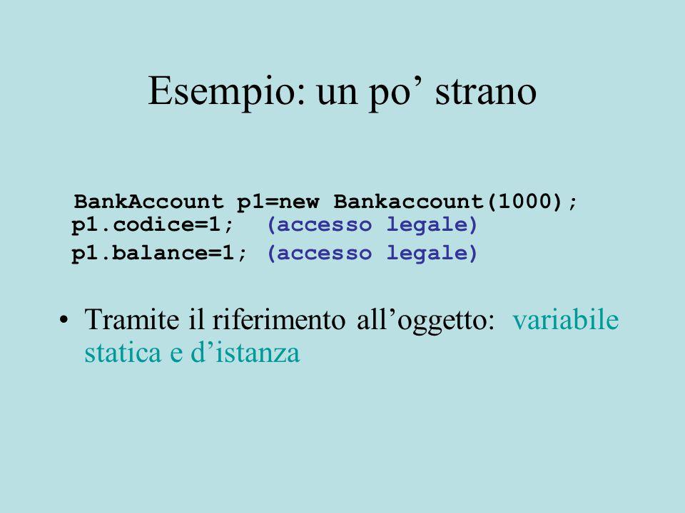 Esempio: un po' strano BankAccount p1=new Bankaccount(1000); p1.codice=1; (accesso legale) p1.balance=1; (accesso legale) Tramite il riferimento all'oggetto: variabile statica e d'istanza