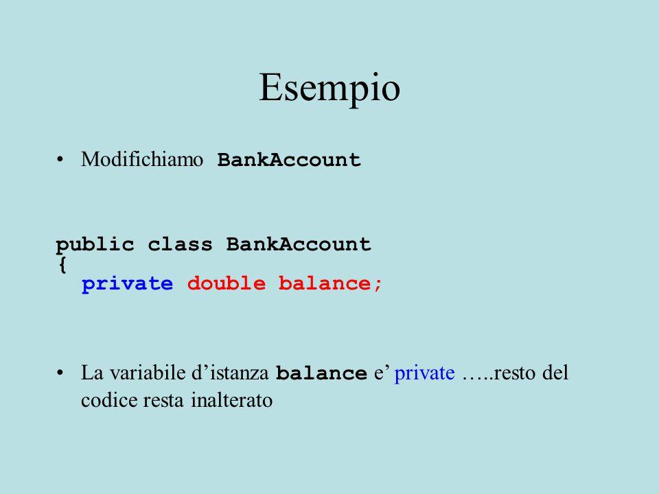 Esempio Modifichiamo BankAccount public class BankAccount { private double balance; La variabile d'istanza balance e' private …..resto del codice resta inalterato