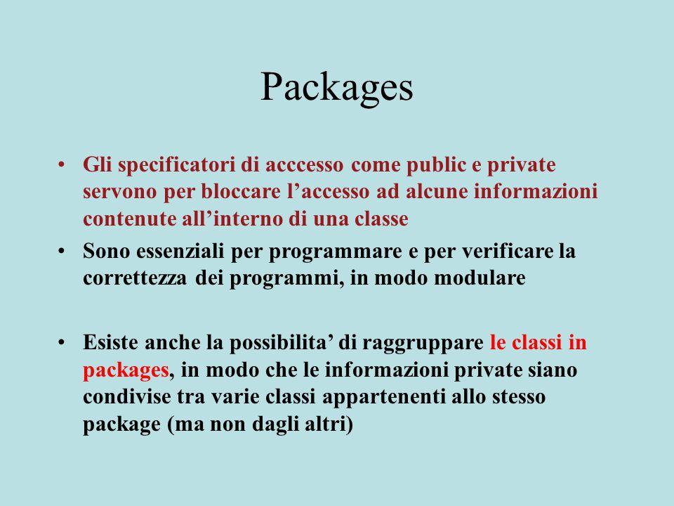 Packages Gli specificatori di acccesso come public e private servono per bloccare l'accesso ad alcune informazioni contenute all'interno di una classe Sono essenziali per programmare e per verificare la correttezza dei programmi, in modo modulare Esiste anche la possibilita' di raggruppare le classi in packages, in modo che le informazioni private siano condivise tra varie classi appartenenti allo stesso package (ma non dagli altri)