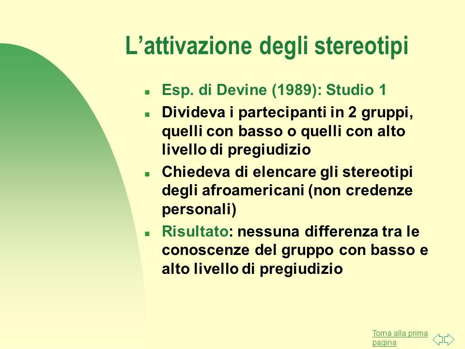 Torna alla prima pagina L'attivazione degli stereotipi n Esp. di Devine (1989): Studio 1 n Divideva i partecipanti in 2 gruppi, quelli con basso o que