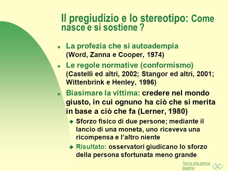 Torna alla prima pagina Il pregiudizio e lo stereotipo: Come nasce e si sostiene ? n La profezia che si autoadempia (Word, Zanna e Cooper, 1974) n Le