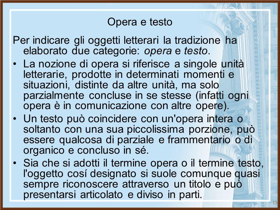 15 Opera e testo Per indicare gli oggetti letterari la tradizione ha elaborato due categorie: opera e testo. La nozione di opera si riferisce a singol