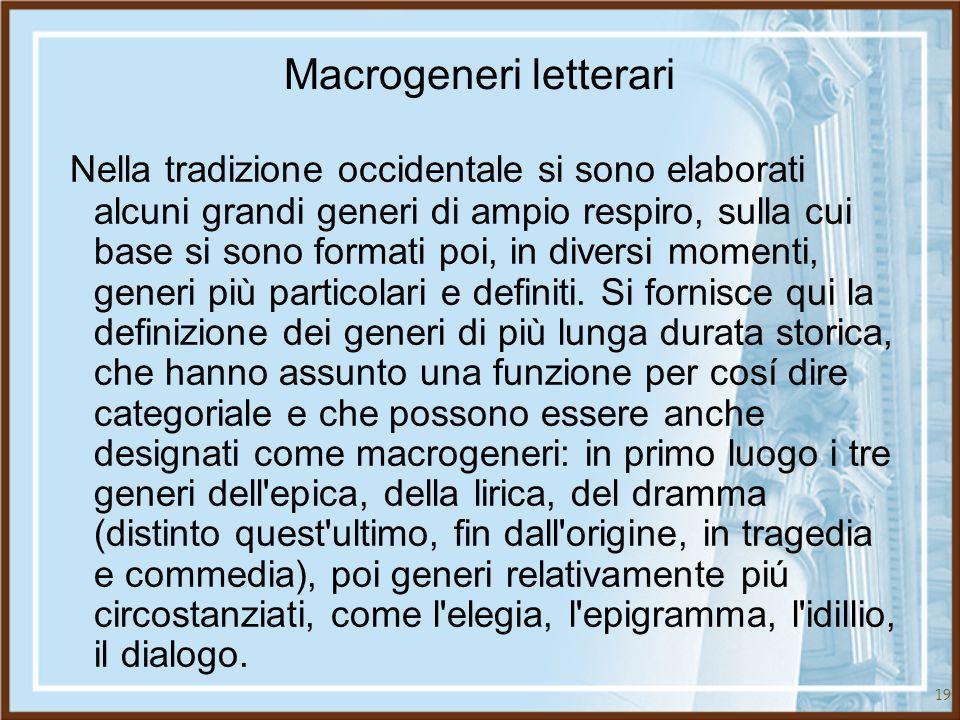 19 Macrogeneri letterari Nella tradizione occidentale si sono elaborati alcuni grandi generi di ampio respiro, sulla cui base si sono formati poi, in