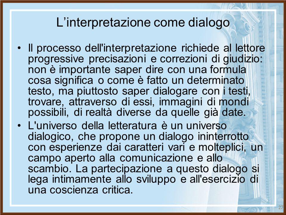 27 L'interpretazione come dialogo Il processo dell'interpretazione richiede al lettore progressive precisazioni e correzioni di giudizio: non è import