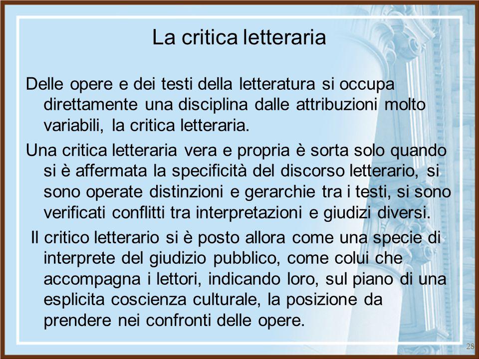 28 La critica letteraria Delle opere e dei testi della letteratura si occupa direttamente una disciplina dalle attribuzioni molto variabili, la critic