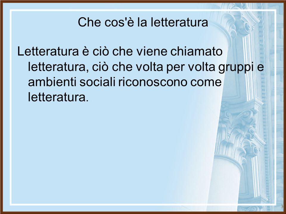 3 Che cos'è la letteratura Letteratura è ciò che viene chiamato letteratura, ciò che volta per volta gruppi e ambienti sociali riconoscono come letter