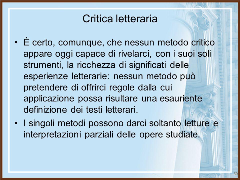 30 Critica letteraria È certo, comunque, che nessun metodo critico appare oggi capace di rivelarci, con i suoi soli strumenti, la ricchezza di signifi