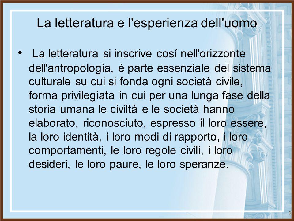 9 La letteratura e l'esperienza dell'uomo La letteratura si inscrive cosí nell'orizzonte dell'antropologia, è parte essenziale del sistema culturale s