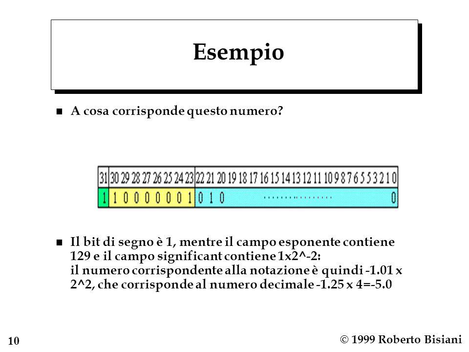 10 © 1999 Roberto Bisiani Esempio n A cosa corrisponde questo numero? n Il bit di segno è 1, mentre il campo esponente contiene 129 e il campo signifi