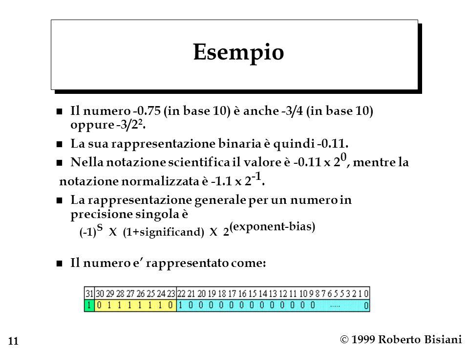 11 © 1999 Roberto Bisiani Esempio n Il numero -0.75 (in base 10) è anche -3/4 (in base 10) oppure -3/2 2. n La sua rappresentazione binaria è quindi -