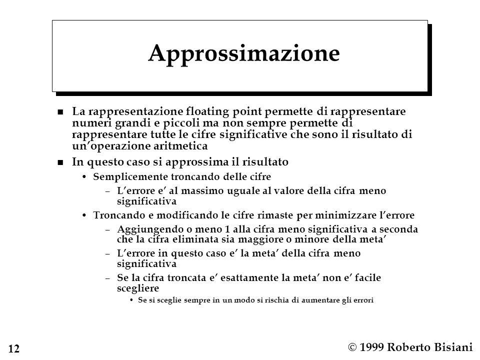 12 © 1999 Roberto Bisiani Approssimazione n La rappresentazione floating point permette di rappresentare numeri grandi e piccoli ma non sempre permett