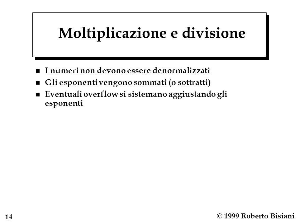 14 © 1999 Roberto Bisiani Moltiplicazione e divisione n I numeri non devono essere denormalizzati n Gli esponenti vengono sommati (o sottratti) n Even