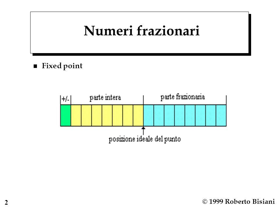 3 © 1999 Roberto Bisiani Numeri frazionari n Floating point  come la notazione scientifica esponenziale Esempio: 1753.427 si puo' rappresentare come: 0.1753427*10 4 = 1.753427*10 3 =...= 1753427*10 - 3 n Aumenta la gamma di valori rappresentabili n Diminuisce e diventa variabile la precisione: n Non tutti i numeri sono rappresentabili con una certa rappresentazione 10/3 = 3.33????.
