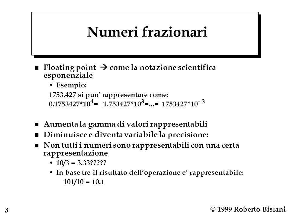 3 © 1999 Roberto Bisiani Numeri frazionari n Floating point  come la notazione scientifica esponenziale Esempio: 1753.427 si puo' rappresentare come: