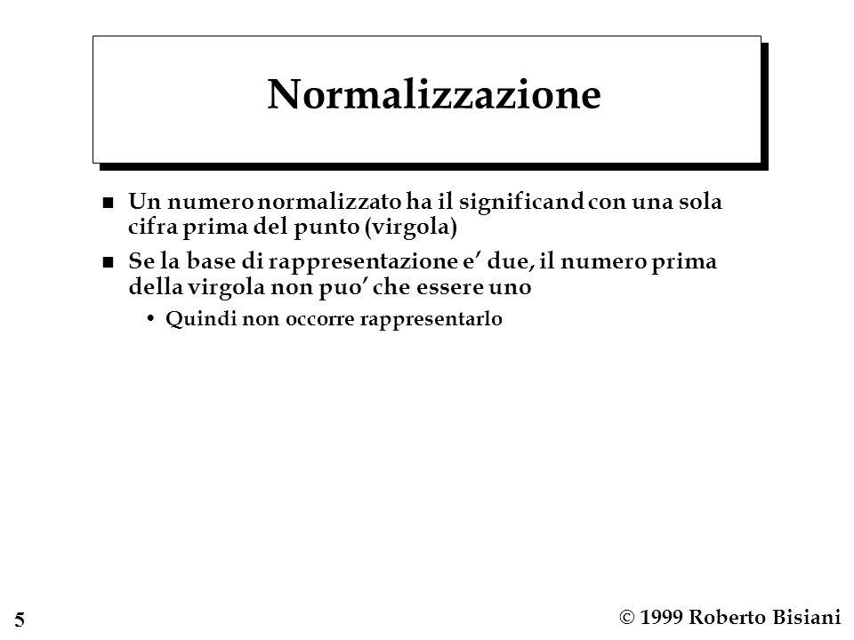 5 © 1999 Roberto Bisiani Normalizzazione n Un numero normalizzato ha il significand con una sola cifra prima del punto (virgola) n Se la base di rappr