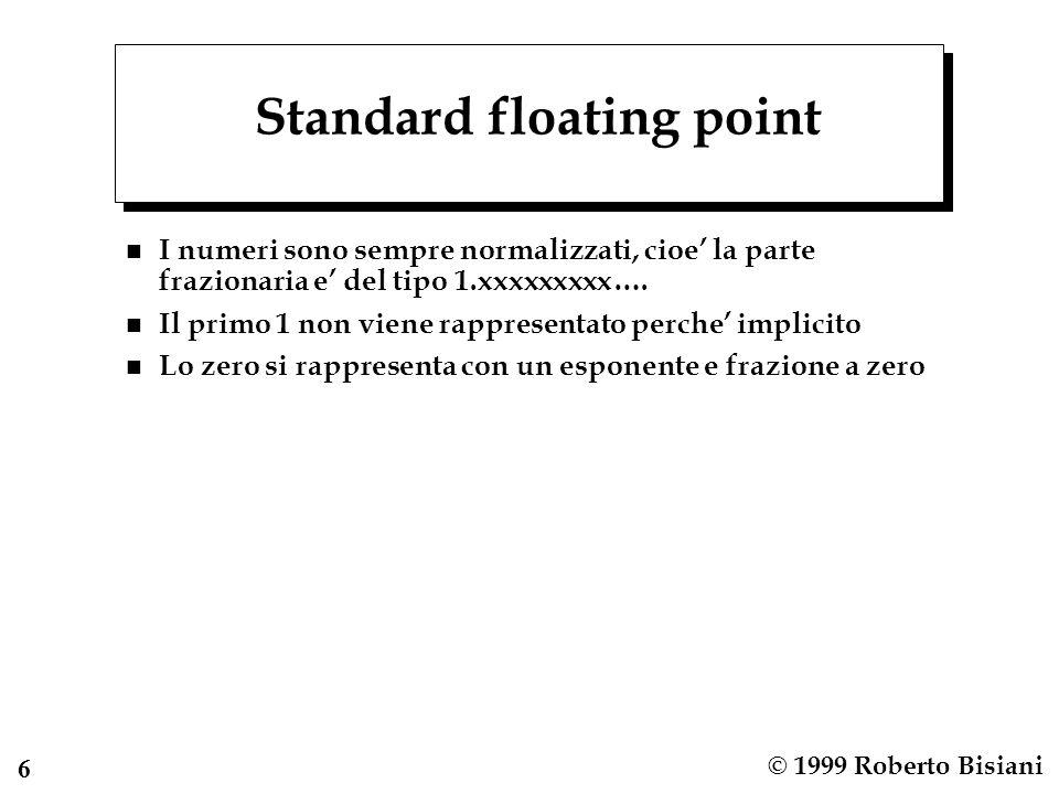 6 © 1999 Roberto Bisiani Standard floating point n I numeri sono sempre normalizzati, cioe' la parte frazionaria e' del tipo 1.xxxxxxxxx…. n Il primo