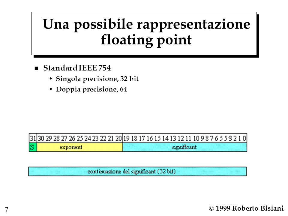 8 © 1999 Roberto Bisiani Rappresentazione dell'esponente n Biased, cioe' spostata di meta' della precisione possibile n Esempio: se l'esponente e' di 8 bit invece di rappresentare l'esponente in complemento (da –128 a +127) lo si rappresenta come: Esponente reale + 127 Quindi l'esponente reale –127 viene rappresentato come 0, l'esponente reale 0 come 127 e l'esponente reale 127 come 255 n Perche'.