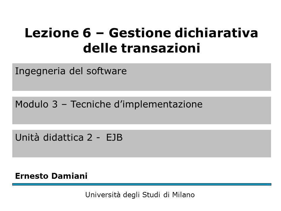 Ingegneria del software Modulo 3 – Tecniche d'implementazione Unità didattica 2 -EJB Ernesto Damiani Università degli Studi di Milano Lezione 6 – Gestione dichiarativa delle transazioni