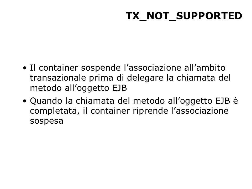 TX_NOT_SUPPORTED Il container sospende l'associazione all'ambito transazionale prima di delegare la chiamata del metodo all'oggetto EJB Quando la chiamata del metodo all'oggetto EJB è completata, il container riprende l'associazione sospesa