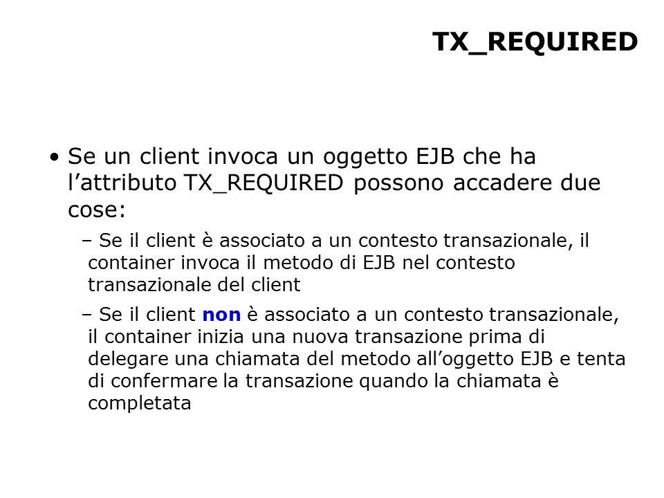 TX_REQUIRED Se un client invoca un oggetto EJB che ha l'attributo TX_REQUIRED possono accadere due cose: – Se il client è associato a un contesto transazionale, il container invoca il metodo di EJB nel contesto transazionale del client – Se il client non è associato a un contesto transazionale, il container inizia una nuova transazione prima di delegare una chiamata del metodo all'oggetto EJB e tenta di confermare la transazione quando la chiamata è completata