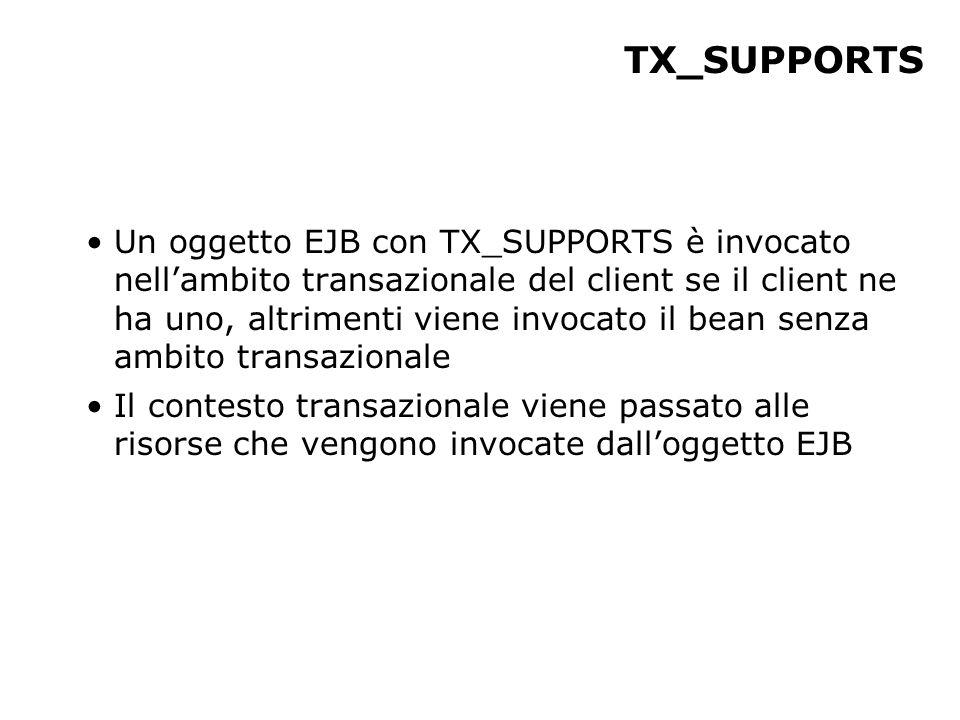 TX_SUPPORTS Un oggetto EJB con TX_SUPPORTS è invocato nell'ambito transazionale del client se il client ne ha uno, altrimenti viene invocato il bean senza ambito transazionale Il contesto transazionale viene passato alle risorse che vengono invocate dall'oggetto EJB