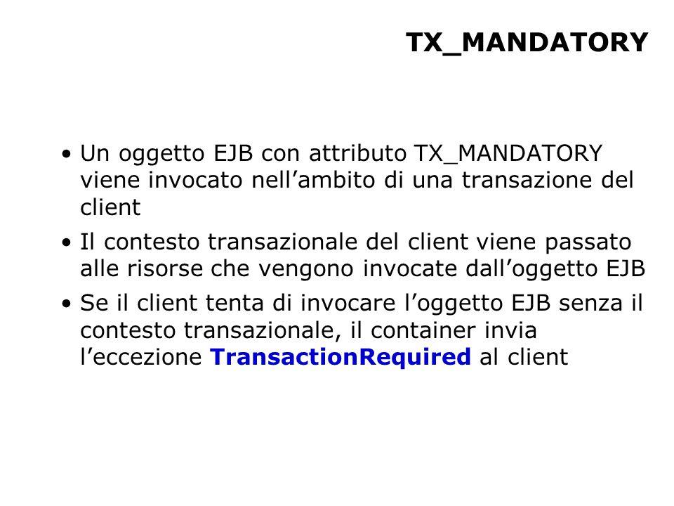 TX_MANDATORY Un oggetto EJB con attributo TX_MANDATORY viene invocato nell'ambito di una transazione del client Il contesto transazionale del client viene passato alle risorse che vengono invocate dall'oggetto EJB Se il client tenta di invocare l'oggetto EJB senza il contesto transazionale, il container invia l'eccezione TransactionRequired al client