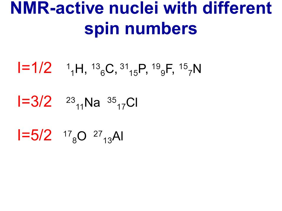NMR-active nuclei with different spin numbers I=1/2 1 1 H, 13 6 C, 31 15 P, 19 9 F, 15 7 N I=3/2 23 11 Na 35 17 Cl I=5/2 17 8 O 27 13 Al