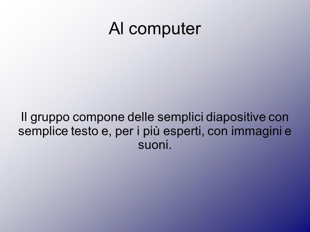 Al computer Il gruppo compone delle semplici diapositive con semplice testo e, per i più esperti, con immagini e suoni.
