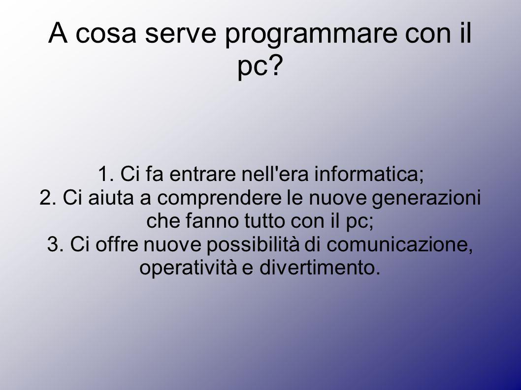 A cosa serve programmare con il pc? 1. Ci fa entrare nell'era informatica; 2. Ci aiuta a comprendere le nuove generazioni che fanno tutto con il pc; 3
