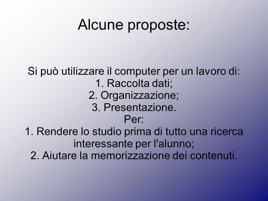 Alcune proposte: Si può utilizzare il computer per un lavoro di: 1. Raccolta dati; 2. Organizzazione; 3. Presentazione. Per: 1. Rendere lo studio prim