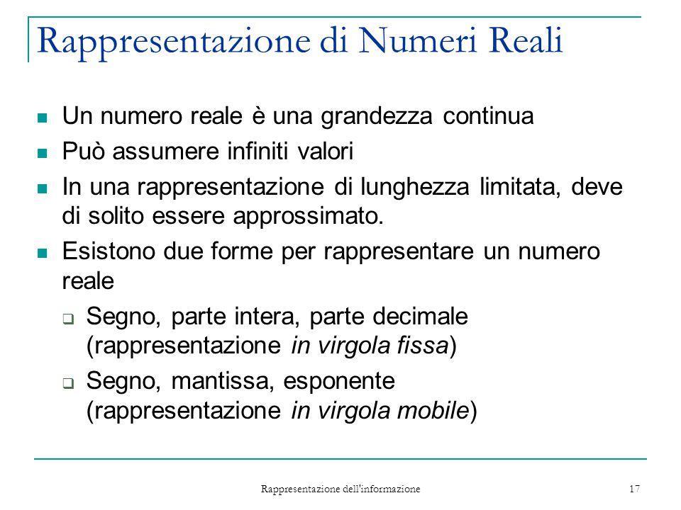 Rappresentazione dell'informazione 17 Rappresentazione di Numeri Reali Un numero reale è una grandezza continua Può assumere infiniti valori In una ra