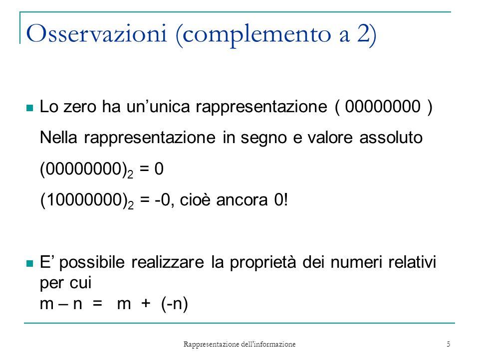 Rappresentazione dell'informazione 5 Osservazioni (complemento a 2) Lo zero ha un'unica rappresentazione ( 00000000 ) Nella rappresentazione in segno