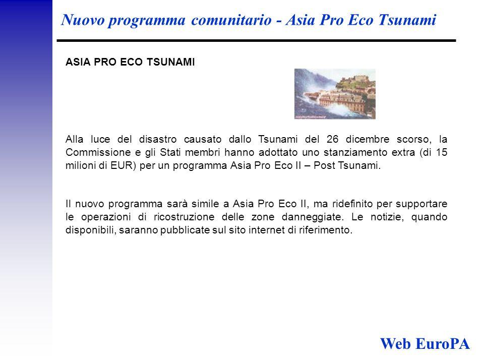 Nuovo programma comunitario - Asia Pro Eco Tsunami ASIA PRO ECO TSUNAMI Alla luce del disastro causato dallo Tsunami del 26 dicembre scorso, la Commissione e gli Stati membri hanno adottato uno stanziamento extra (di 15 milioni di EUR) per un programma Asia Pro Eco II – Post Tsunami.