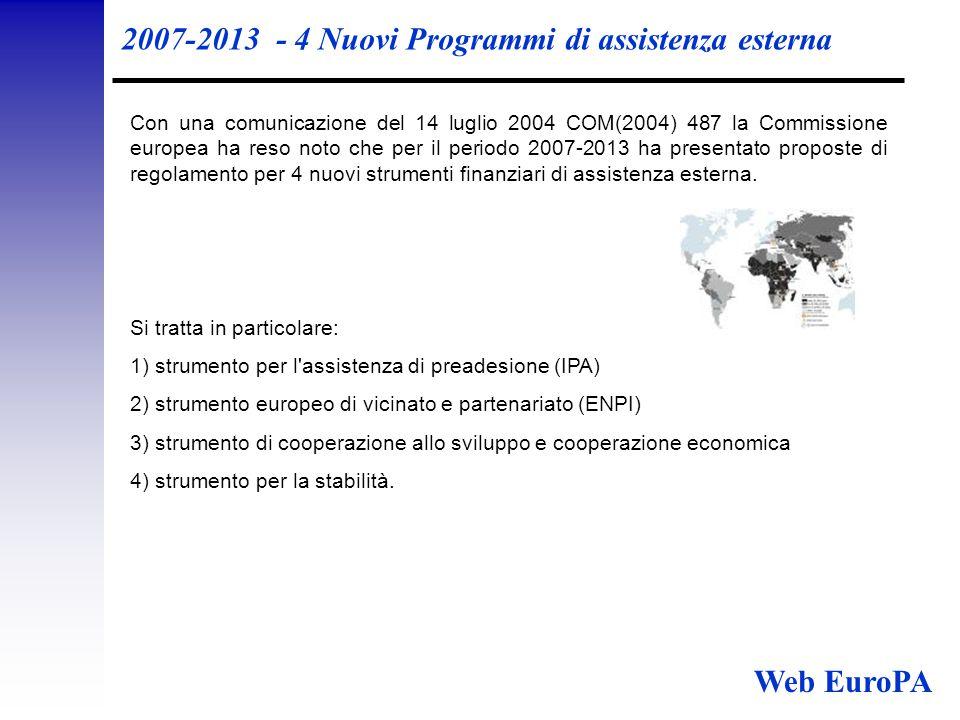 2007-2013 - 4 Nuovi Programmi di assistenza esterna Con una comunicazione del 14 luglio 2004 COM(2004) 487 la Commissione europea ha reso noto che per il periodo 2007-2013 ha presentato proposte di regolamento per 4 nuovi strumenti finanziari di assistenza esterna.