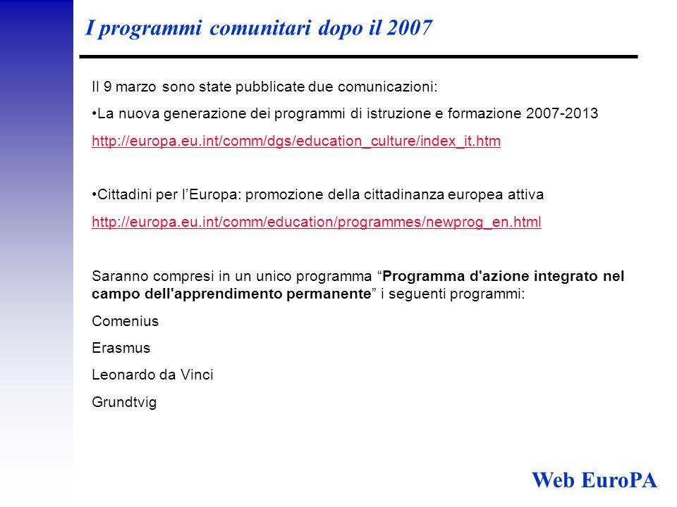 I programmi comunitari dopo il 2007 Il 9 marzo sono state pubblicate due comunicazioni: La nuova generazione dei programmi di istruzione e formazione 2007-2013 http://europa.eu.int/comm/dgs/education_culture/index_it.htm Cittadini per l'Europa: promozione della cittadinanza europea attiva http://europa.eu.int/comm/education/programmes/newprog_en.html Saranno compresi in un unico programma Programma d azione integrato nel campo dell apprendimento permanente i seguenti programmi: Comenius Erasmus Leonardo da Vinci Grundtvig Web EuroPA