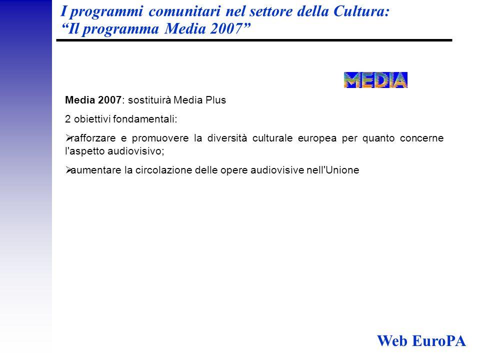 I programmi comunitari nel settore della Cultura: Il programma Media 2007 Media 2007: sostituirà Media Plus 2 obiettivi fondamentali:  rafforzare e promuovere la diversità culturale europea per quanto concerne l aspetto audiovisivo;  aumentare la circolazione delle opere audiovisive nell Unione Web EuroPA