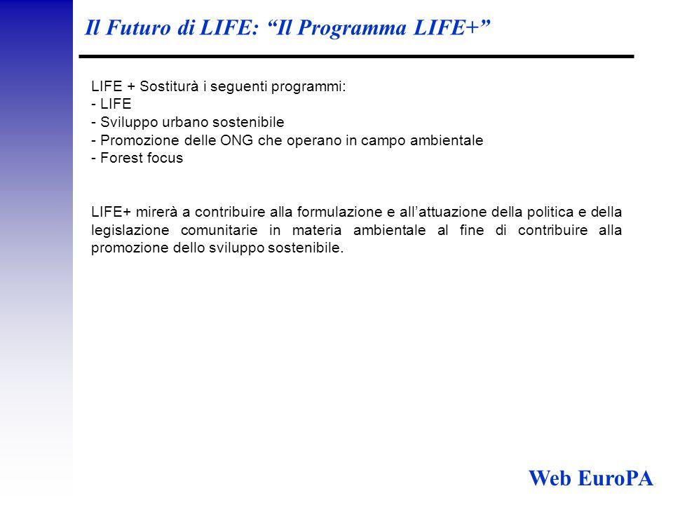 Il Futuro di LIFE: Il Programma LIFE+ LIFE + Sostiturà i seguenti programmi: - LIFE - Sviluppo urbano sostenibile - Promozione delle ONG che operano in campo ambientale - Forest focus LIFE+ mirerà a contribuire alla formulazione e all'attuazione della politica e della legislazione comunitarie in materia ambientale al fine di contribuire alla promozione dello sviluppo sostenibile.