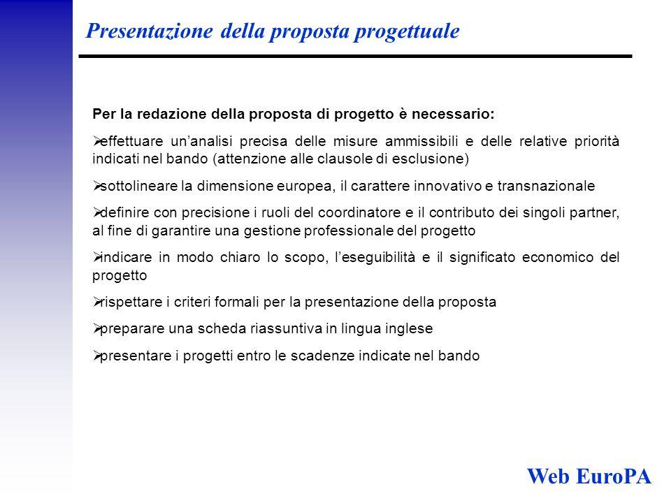 Finanziamento della proposta progettuale Finanziamento:  Il piano finanziario del progetto deve essere chiaro ed equilibrato  Pianificare il progetto in modo che un'eventuale diminuzione del contributo comunitario non metta a repentaglio la realizzazione del progetto Se le spese preventivate risultano più alte:  L'UE non prevede una maggiorazione degli stanziamenti Se le spese preventivate risultano più basse:  Il contributo UE verrà diminuito proporzionalmente NB: ogni spesa ammissibile deve essere adeguatamente documentata Web EuroPA