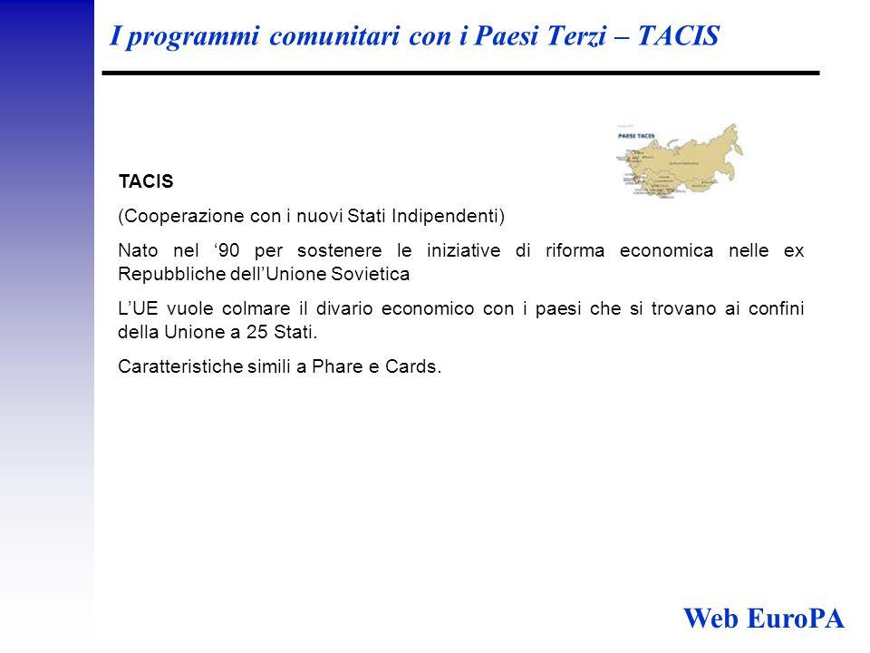 I programmi comunitari con i Paesi Terzi – TACIS TACIS (Cooperazione con i nuovi Stati Indipendenti) Nato nel '90 per sostenere le iniziative di riforma economica nelle ex Repubbliche dell'Unione Sovietica L'UE vuole colmare il divario economico con i paesi che si trovano ai confini della Unione a 25 Stati.