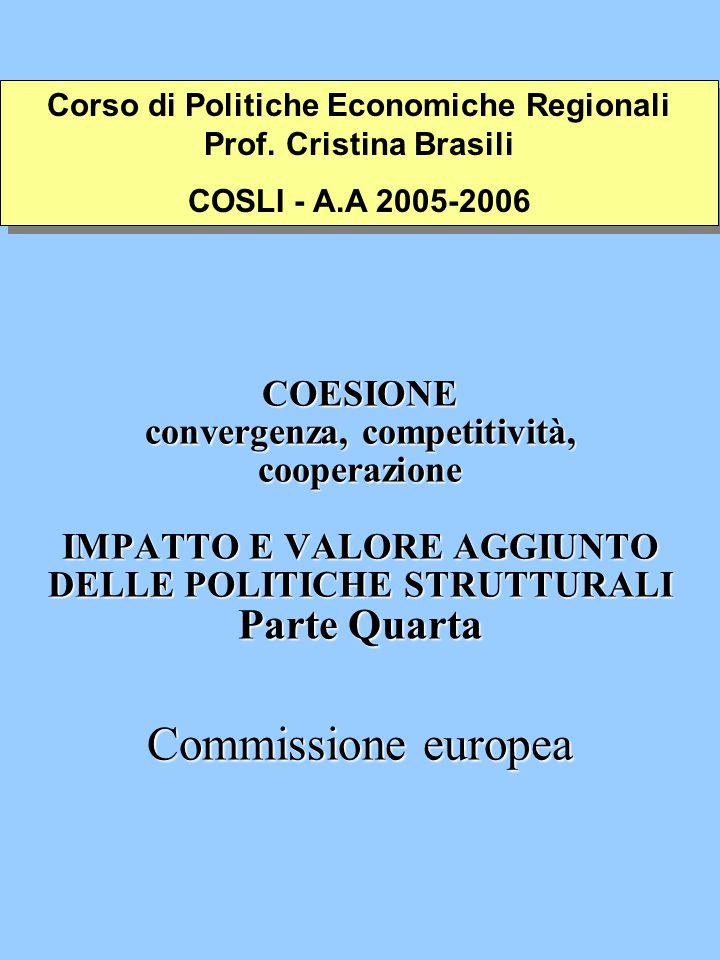 COESIONE convergenza, competitività, cooperazione IMPATTO E VALORE AGGIUNTO DELLE POLITICHE STRUTTURALI Parte Quarta Commissione europea Corso di Politiche Economiche Regionali Prof.