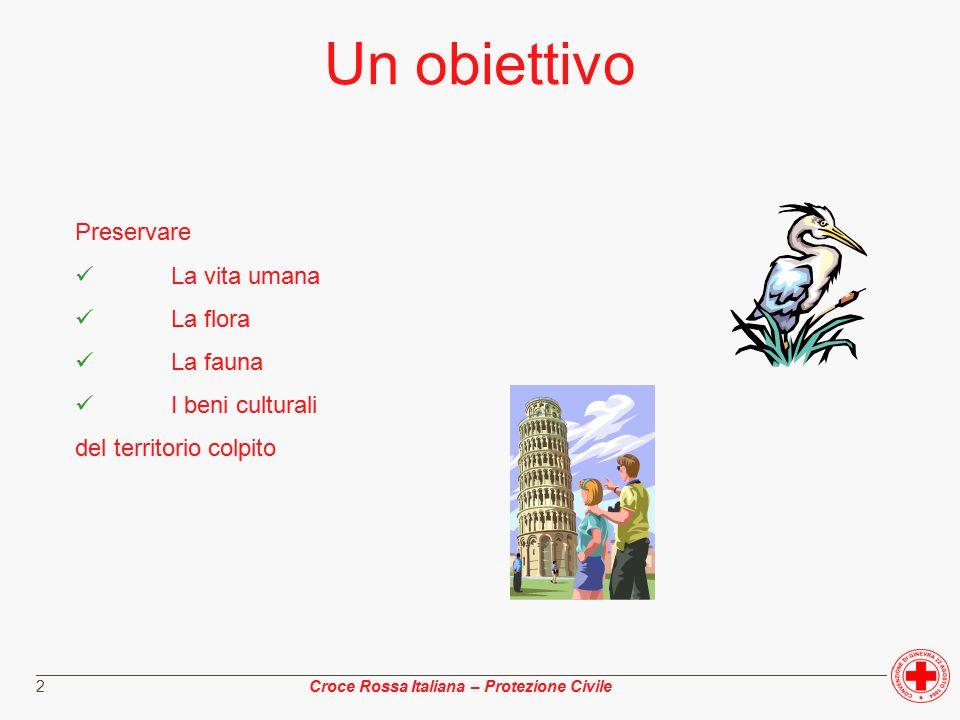 ________________________________________________________________________________________________ Croce Rossa Italiana – Protezione Civile 2 Un obiettivo Preservare La vita umana La flora La fauna I beni culturali del territorio colpito