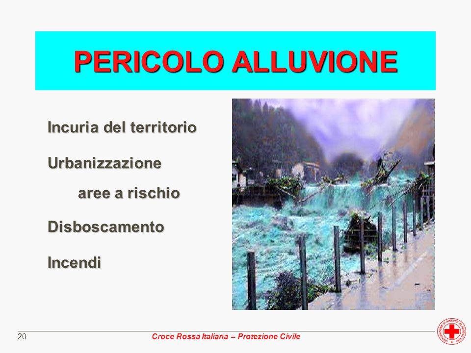 ________________________________________________________________________________________________ Croce Rossa Italiana – Protezione Civile 20 Incuria del territorio Urbanizzazione aree a rischio aree a rischioDisboscamentoIncendi PERICOLO ALLUVIONE