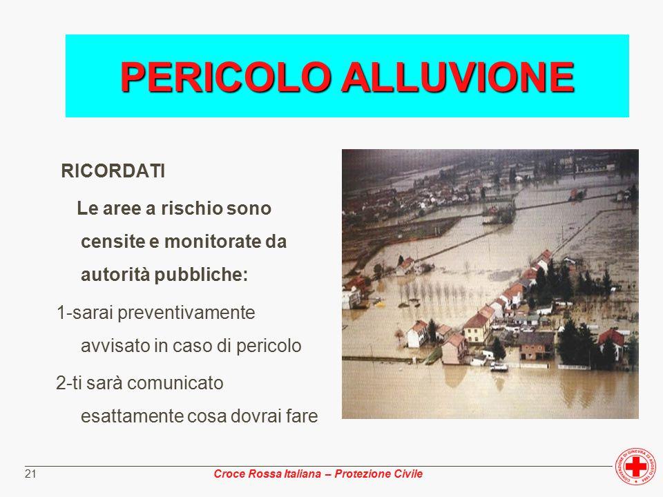 ________________________________________________________________________________________________ Croce Rossa Italiana – Protezione Civile 21 RICORDATI Le aree a rischio sono censite e monitorate da autorità pubbliche: 1-sarai preventivamente avvisato in caso di pericolo 2-ti sarà comunicato esattamente cosa dovrai fare PERICOLO ALLUVIONE