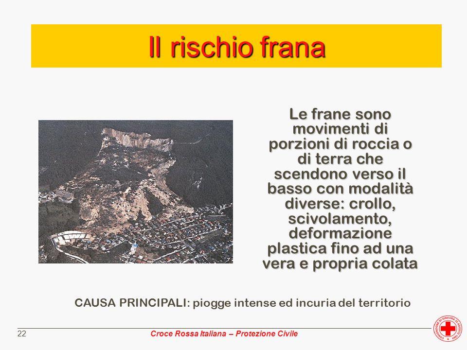 ________________________________________________________________________________________________ Croce Rossa Italiana – Protezione Civile 22 Il rischio frana Le frane sono movimenti di porzioni di roccia o di terra che scendono verso il basso con modalità diverse: crollo, scivolamento, deformazione plastica fino ad una vera e propria colata CAUSA PRINCIPALI: piogge intense ed incuria del territorio