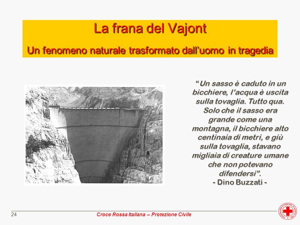 ________________________________________________________________________________________________ Croce Rossa Italiana – Protezione Civile 24 La frana del Vajont Un fenomeno naturale trasformato dall'uomo in tragedia Un sasso è caduto in un bicchiere, l'acqua è uscita sulla tovaglia.