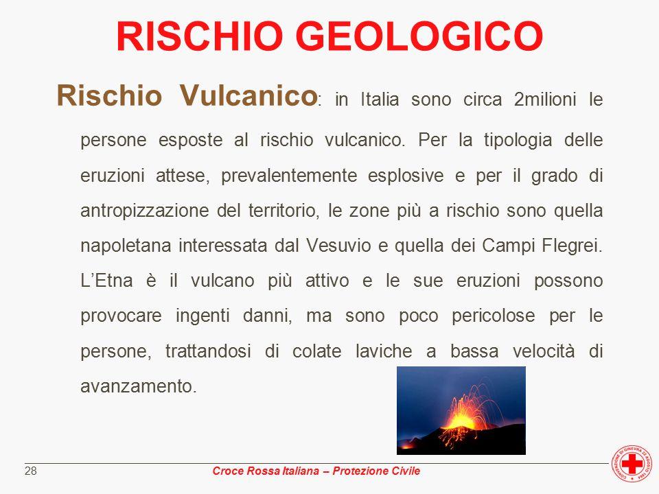 ________________________________________________________________________________________________ Croce Rossa Italiana – Protezione Civile 28 RISCHIO GEOLOGICO Rischio Vulcanico : in Italia sono circa 2milioni le persone esposte al rischio vulcanico.
