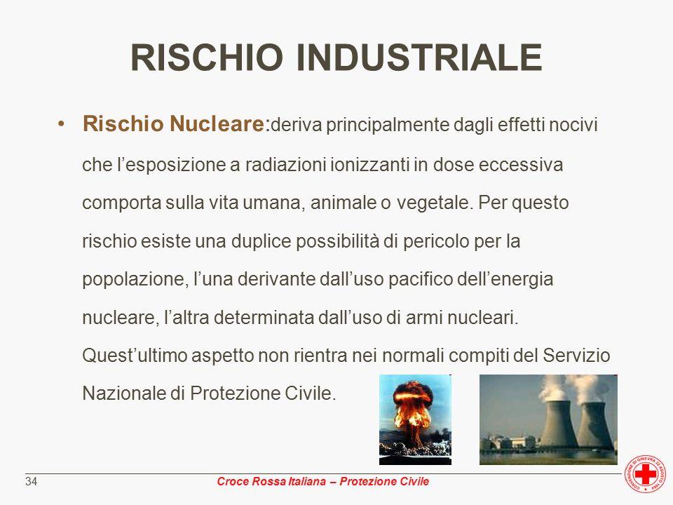 ________________________________________________________________________________________________ Croce Rossa Italiana – Protezione Civile 34 RISCHIO INDUSTRIALE Rischio Nucleare: deriva principalmente dagli effetti nocivi che l'esposizione a radiazioni ionizzanti in dose eccessiva comporta sulla vita umana, animale o vegetale.