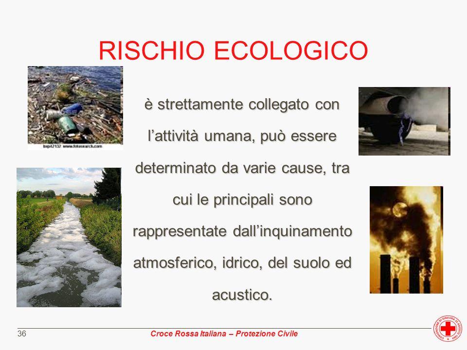 ________________________________________________________________________________________________ Croce Rossa Italiana – Protezione Civile 36 RISCHIO ECOLOGICO è strettamente collegato con l'attività umana, può essere determinato da varie cause, tra cui le principali sono rappresentate dall'inquinamento atmosferico, idrico, del suolo ed acustico.